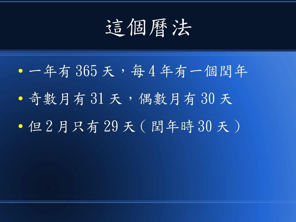 這個曆法 ● 一年有 365 天,每 4 年有一個閏年 ● 奇數月有 31 天,偶數月有 30...