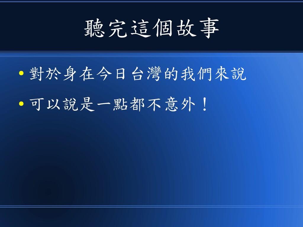 聽完這個故事 ● 對於身在今日台灣的我們來說 ● 可以說是一點都不意外!