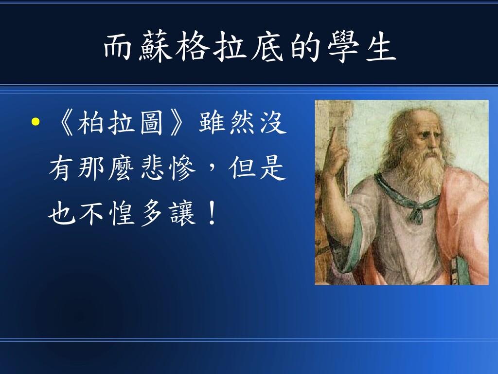 而蘇格拉底的學生 ● 《柏拉圖》雖然沒 有那麼悲慘,但是 也不惶多讓!