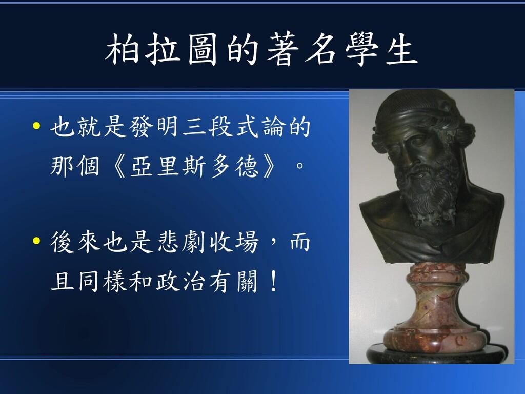 柏拉圖的著名學生 ● 也就是發明三段式論的 那個《亞里斯多德》。 ● 後來也是悲劇收場,而 且...