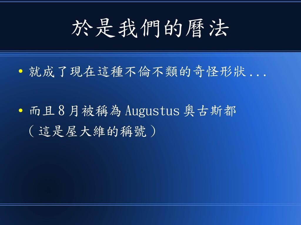 於是我們的曆法 ● 就成了現在這種不倫不類的奇怪形狀 ... ● 而且 8 月被稱為 Augu...