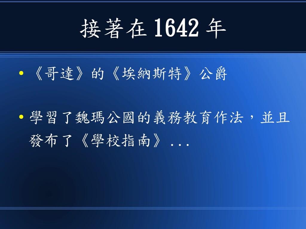 接著在 1642 年 ● 《哥達》的《埃納斯特》公爵 ● 學習了魏瑪公國的義務教育作法,並且 ...