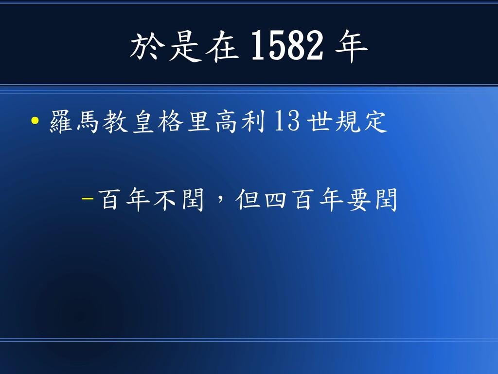 於是在 1582 年 ● 羅馬教皇格里高利 13 世規定 –百年不閏,但四百年要閏