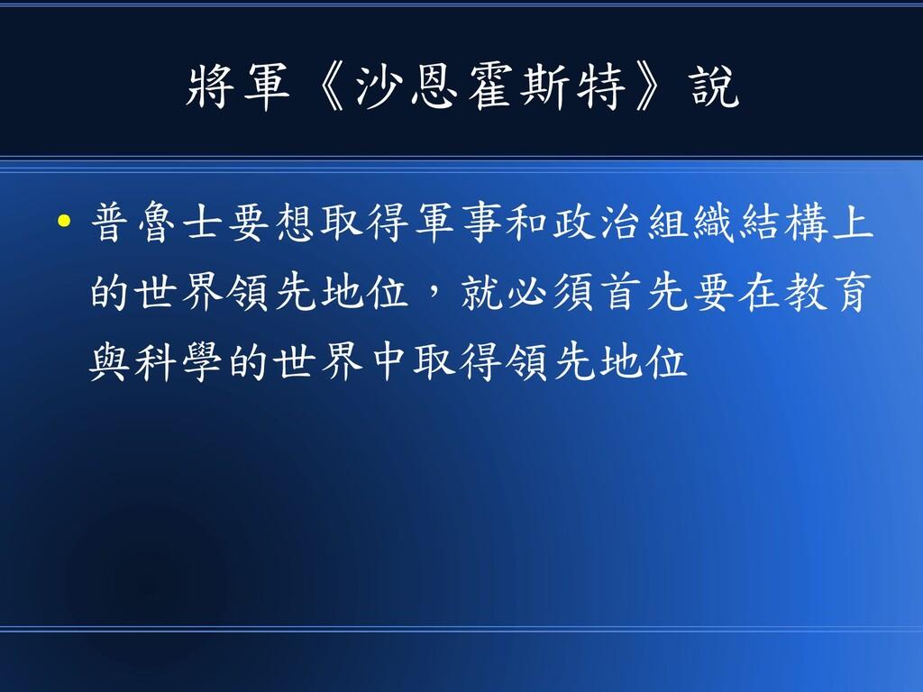 將軍《沙恩霍斯特》說 ● 普魯士要想取得軍事和政治組織結構上 的世界領先地位,就必須首先要在教...