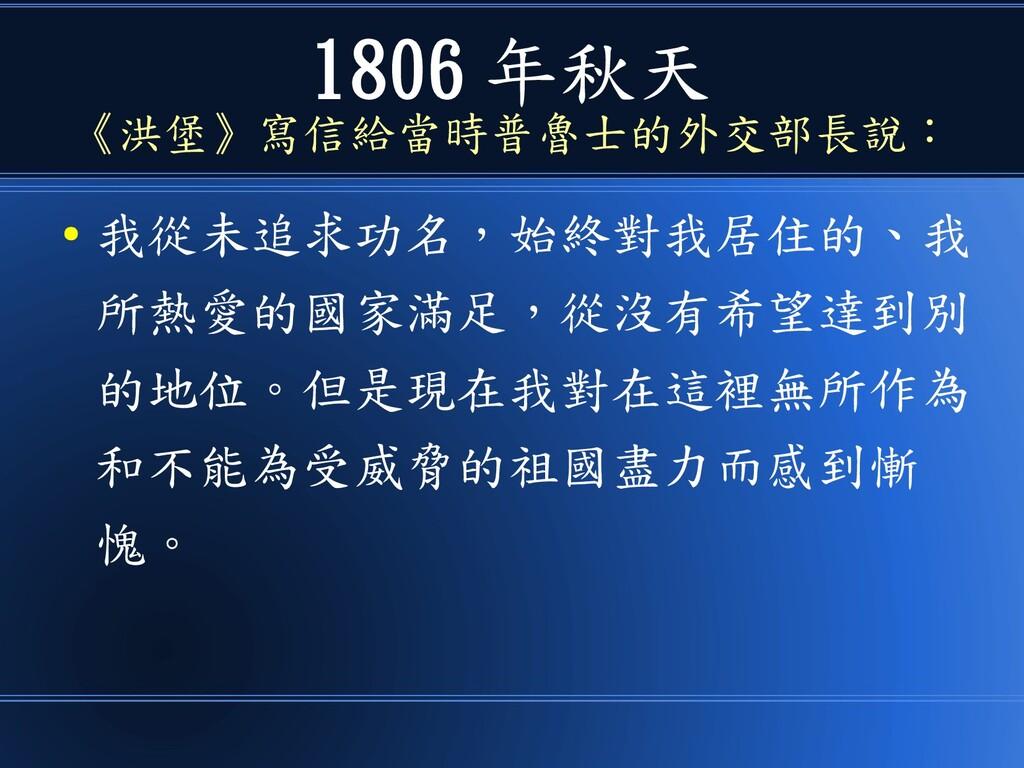 1806 年秋天 《洪堡》寫信給當時普魯士的外交部長說: ● 我從未追求功名,始終對我居住的、...