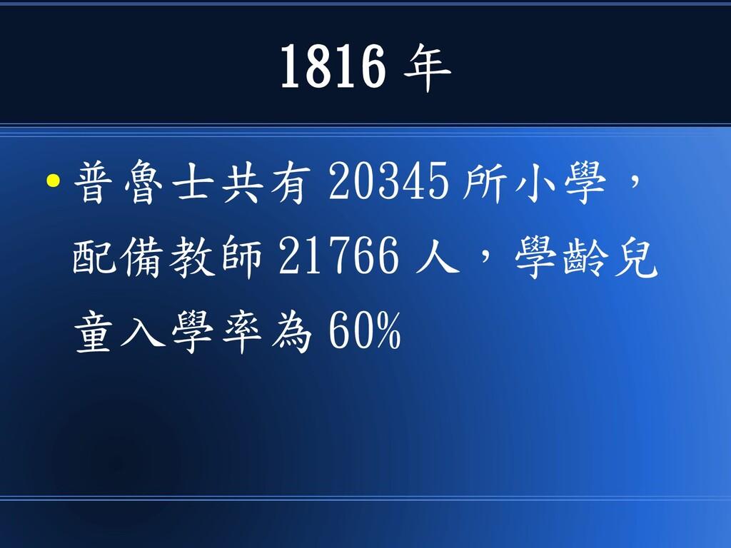 1816 年 ● 普魯士共有 20345 所小學, 配備教師 21766 人,學齡兒 童入學率...