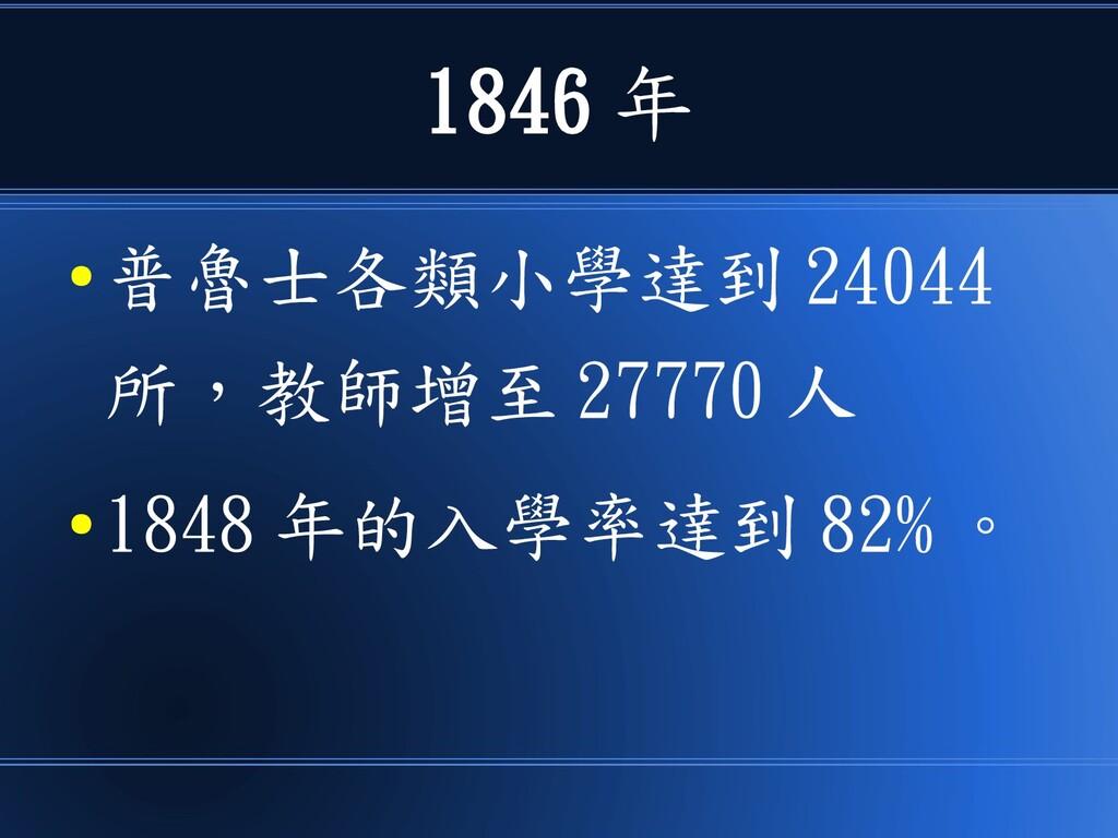 1846 年 ● 普魯士各類小學達到 24044 所,教師增至 27770 人 ● 1848 ...