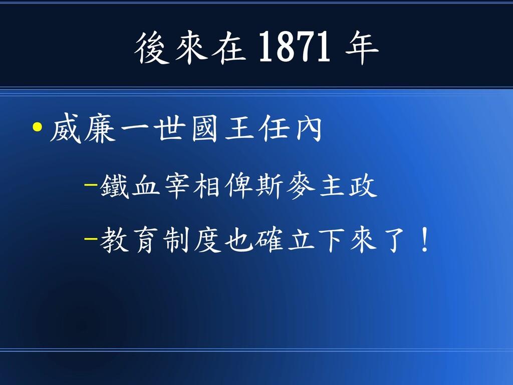 後來在 1871 年 ● 威廉一世國王任內 –鐵血宰相俾斯麥主政 –教育制度也確立下來了!