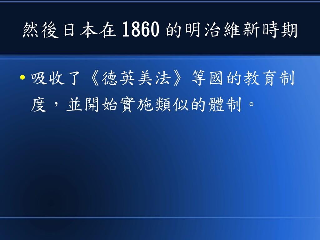 然後日本在 1860 的明治維新時期 ● 吸收了《德英美法》等國的教育制 度,並開始實施類似的...