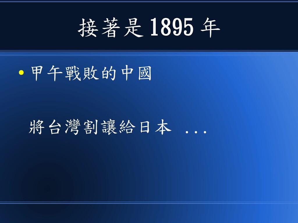 接著是 1895 年 ● 甲午戰敗的中國 將台灣割讓給日本 ...
