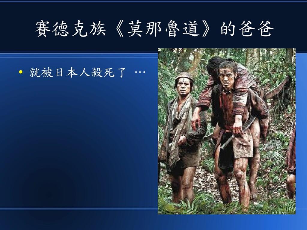 賽德克族《莫那魯道》的爸爸 ● 就被日本人殺死了 …