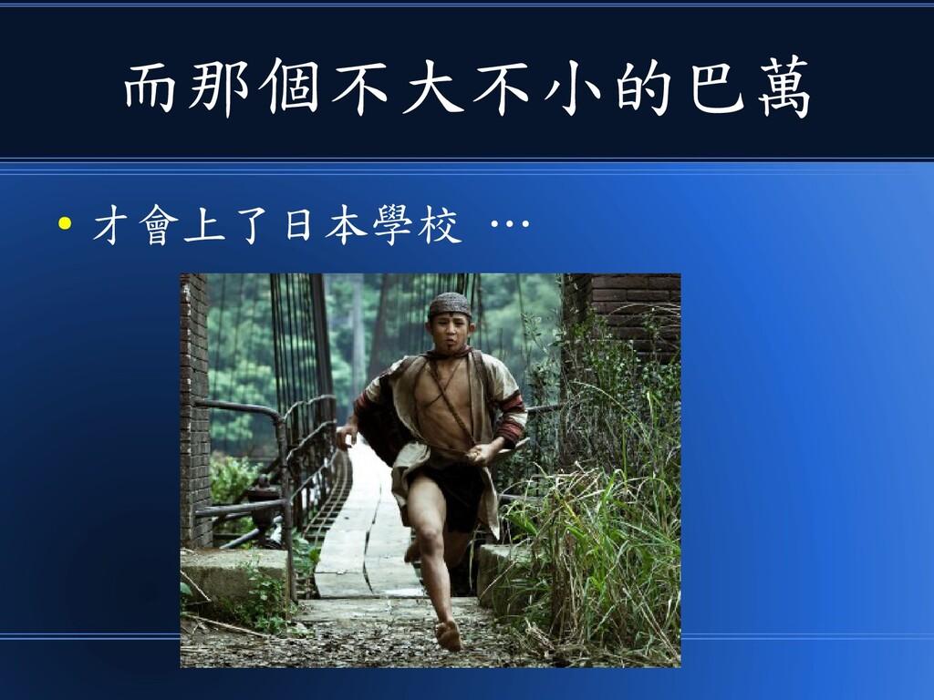 而那個不大不小的巴萬 ● 才會上了日本學校 …