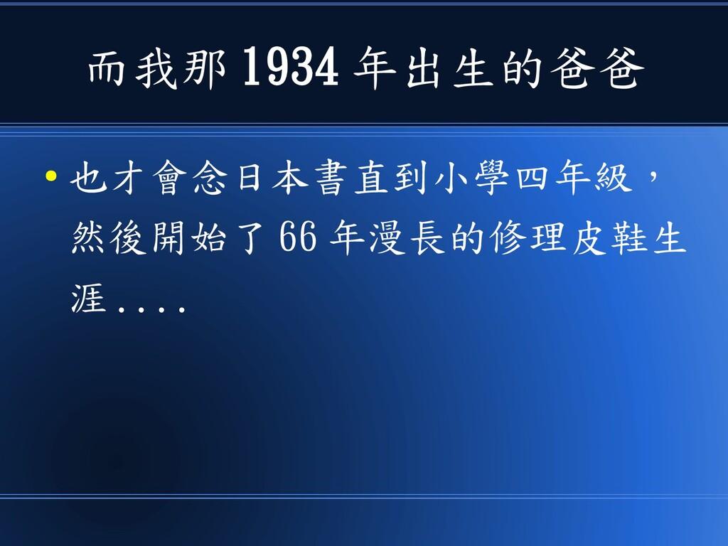 而我那 1934 年出生的爸爸 ● 也才會念日本書直到小學四年級, 然後開始了 66 年漫長的...