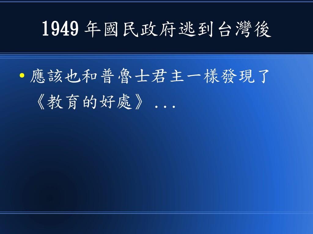 1949 年國民政府逃到台灣後 ● 應該也和普魯士君主一樣發現了 《教育的好處》 ...