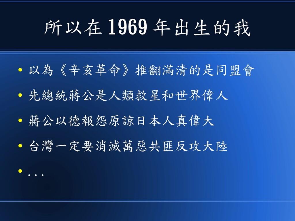 所以在 1969 年出生的我 ● 以為《辛亥革命》推翻滿清的是同盟會 ● 先總統蔣公是人類救星...
