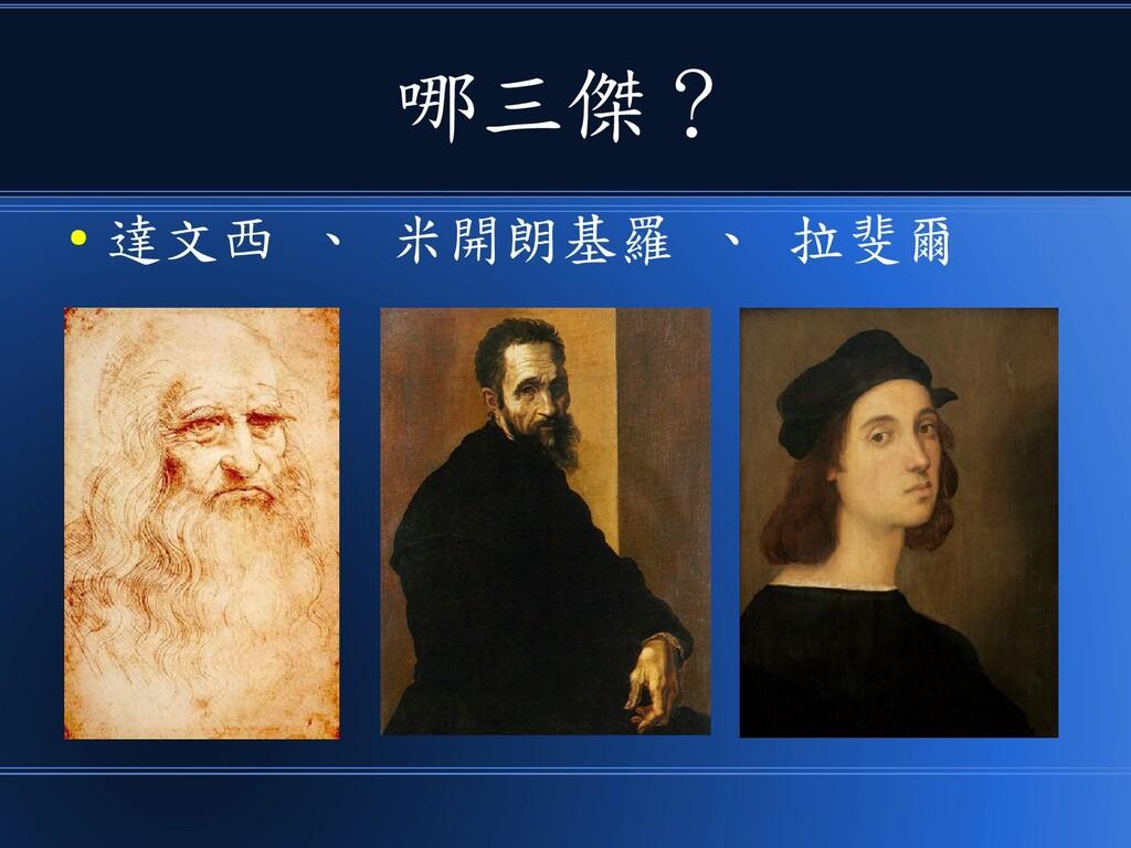 哪三傑? ● 達文西 、 米開朗基羅 、 拉斐爾
