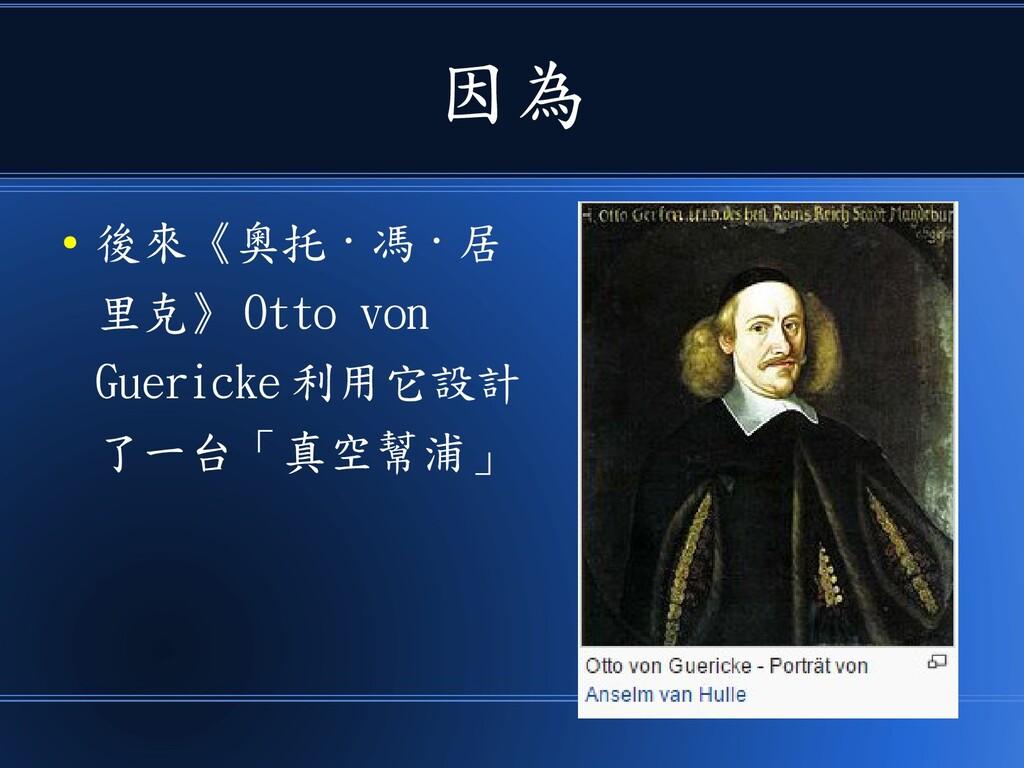 因為 ● 後來《奧托 · 馮 · 居 里克》 Otto von Guericke 利用它設計 ...