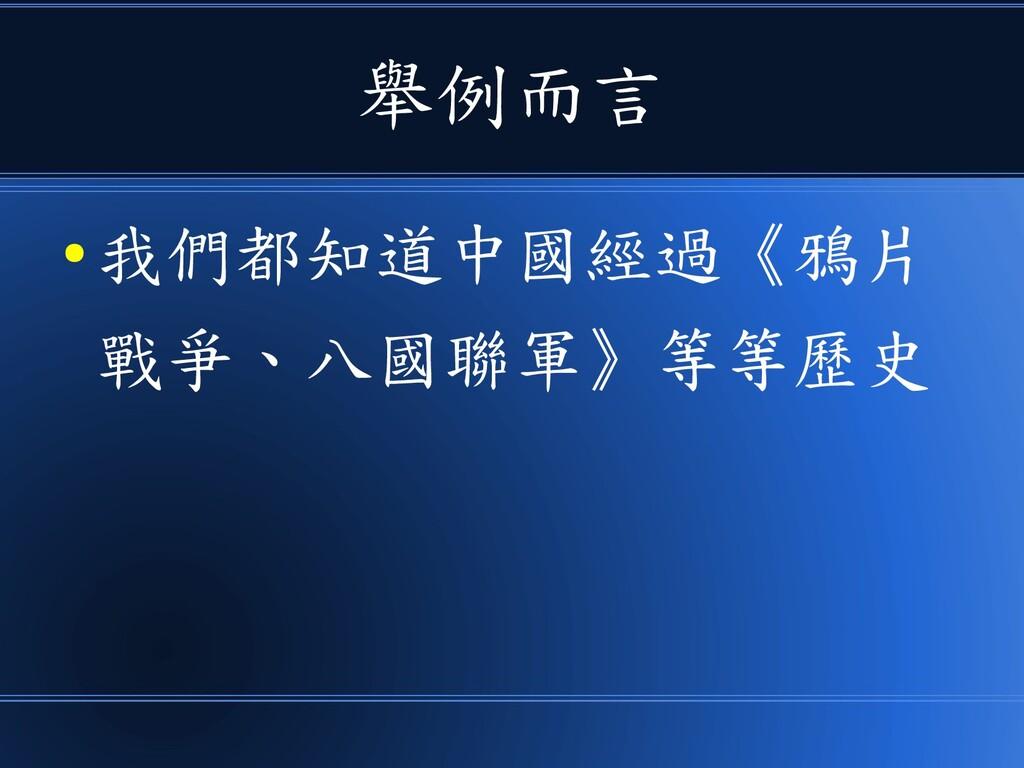 舉例而言 ● 我們都知道中國經過《鴉片 戰爭、八國聯軍》等等歷史
