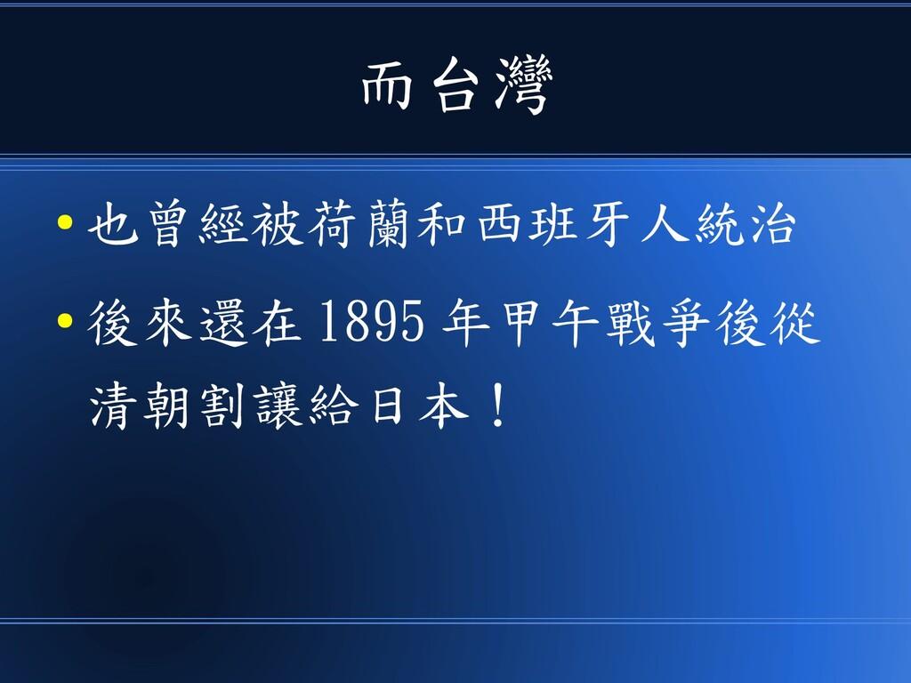 而台灣 ● 也曾經被荷蘭和西班牙人統治 ● 後來還在 1895 年甲午戰爭後從 清朝割讓給日本!