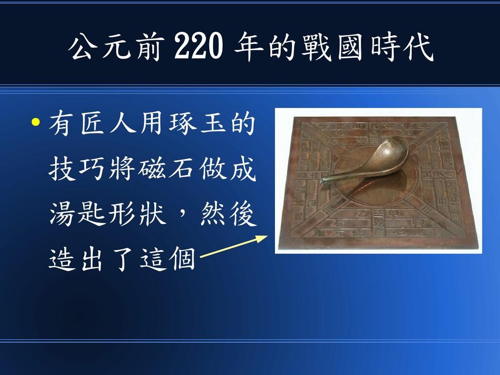 公元前 220 年的戰國時代 ● 有匠人用琢玉的 技巧將磁石做成 湯匙形狀,然後 造出了這個