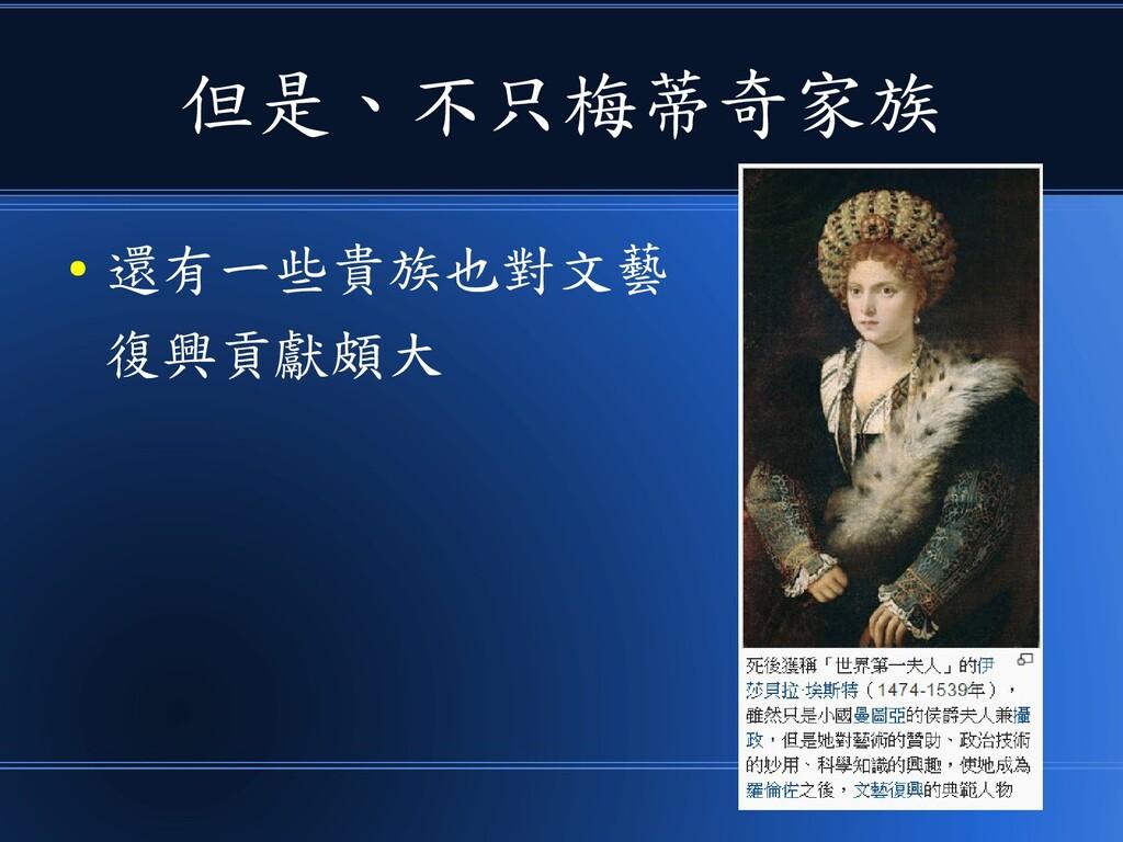 但是、不只梅蒂奇家族 ● 還有一些貴族也對文藝 復興貢獻頗大