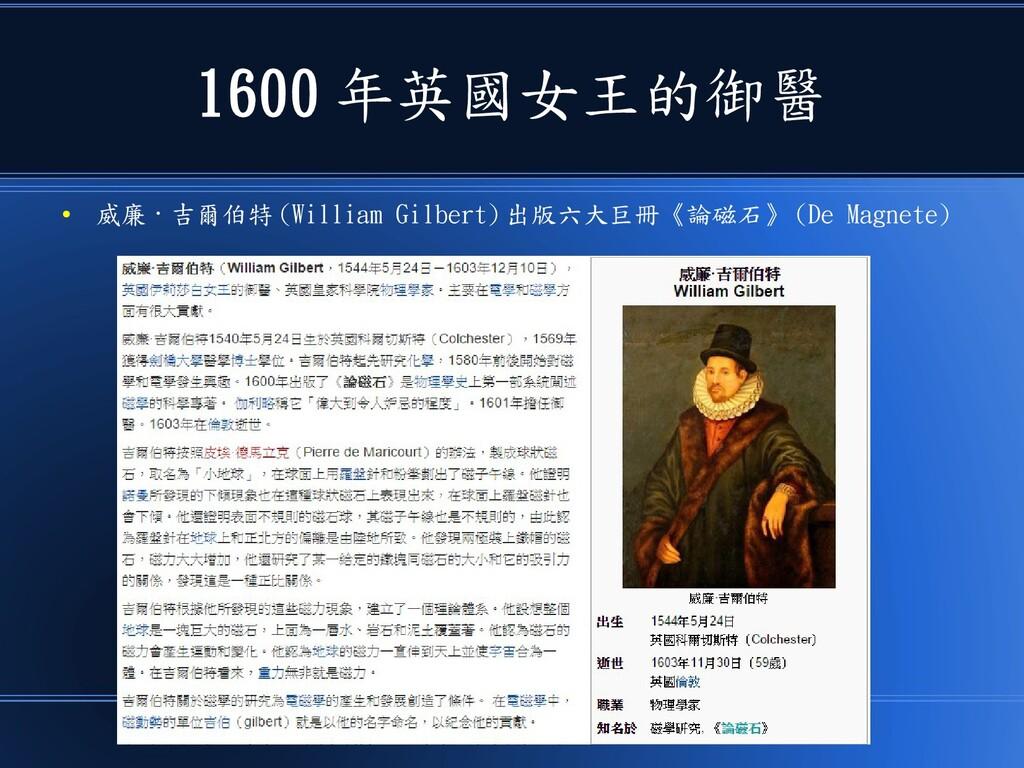 1600 年英國女王的御醫 ● 威廉 · 吉爾伯特 (William Gilbert) 出版六...