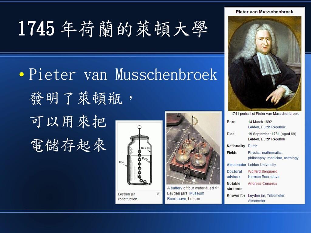 1745 年荷蘭的萊頓大學 ● Pieter van Musschenbroek 發明了萊頓瓶...