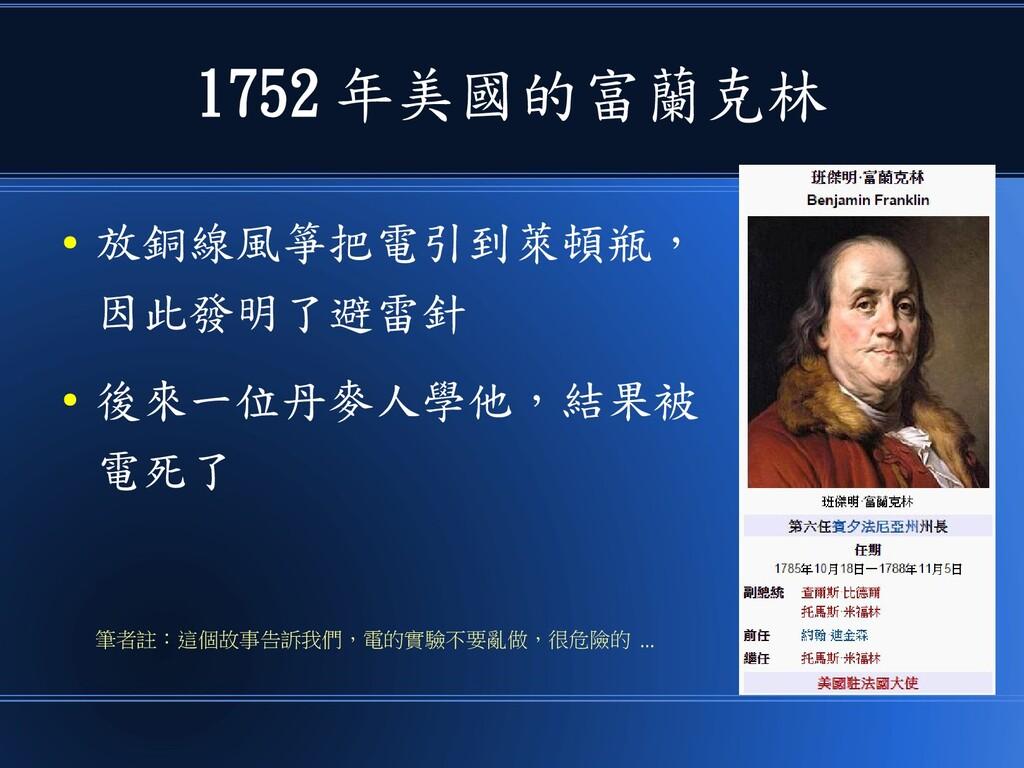 1752 年美國的富蘭克林 ● 放銅線風箏把電引到萊頓瓶, 因此發明了避雷針 ● 後來一位丹麥...