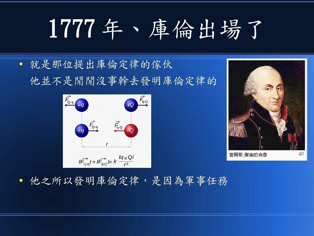 1777 年、庫倫出場了 ● 就是那位提出庫倫定律的傢伙 他並不是閒閒沒事幹去發明庫倫定律的 ...