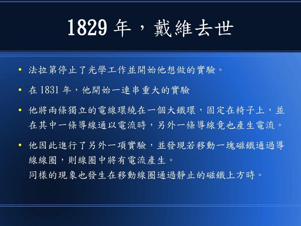 1829 年,戴維去世 ● 法拉第停止了光學工作並開始他想做的實驗。 ● 在 1831 年,他...