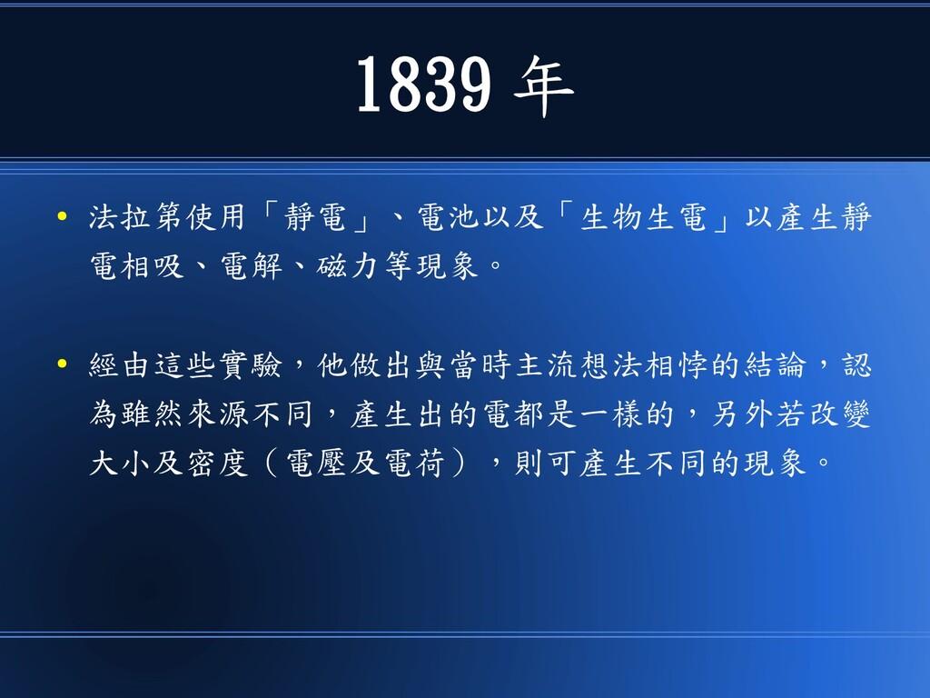 1839 年 ● 法拉第使用「靜電」、電池以及「生物生電」以產生靜 電相吸、電解、磁力等現象。...