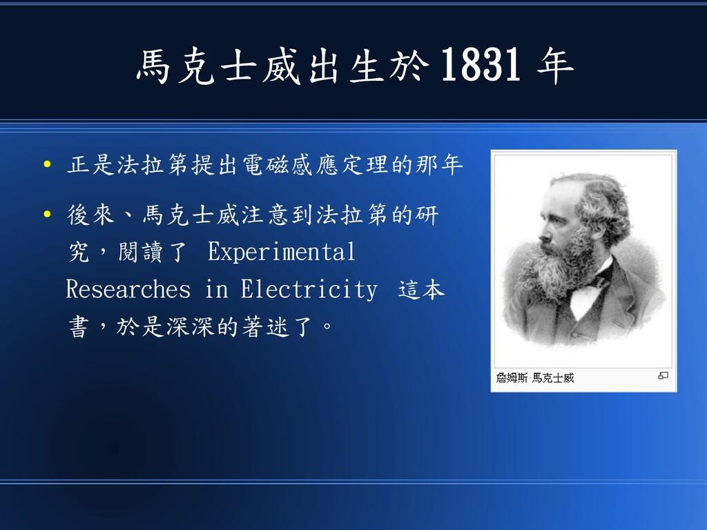 馬克士威出生於 1831 年 ● 正是法拉第提出電磁感應定理的那年 ● 後來、馬克士威注意到法...