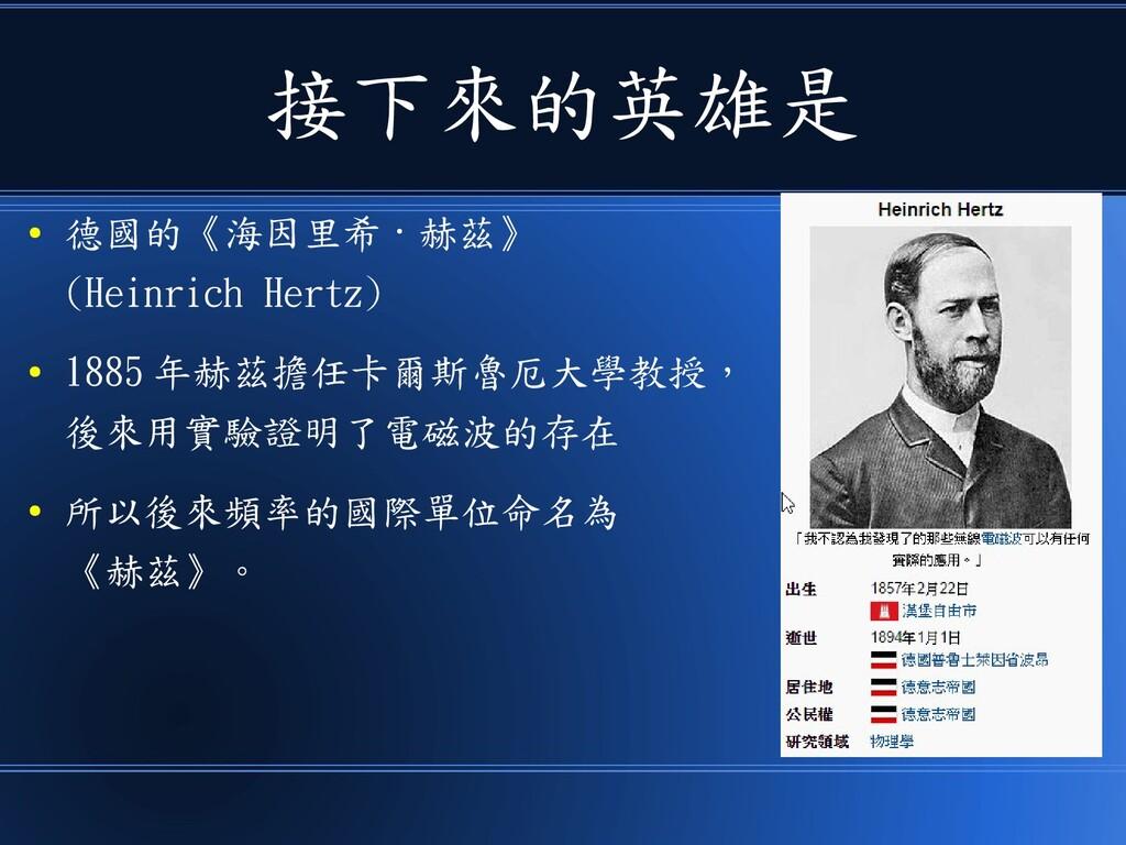 接下來的英雄是 ● 德國的《海因里希 · 赫茲》 (Heinrich Hertz) ● 188...