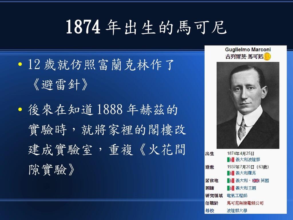 1874 年出生的馬可尼 ● 12 歲就仿照富蘭克林作了 《避雷針》 ● 後來在知道 1888...
