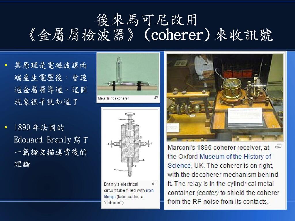 後來馬可尼改用 《金屬屑檢波器》 (coherer) 來收訊號 ● 其原理是電磁波讓兩 端產生...