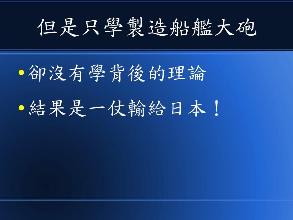 但是只學製造船艦大砲 ● 卻沒有學背後的理論 ● 結果是一仗輸給日本!