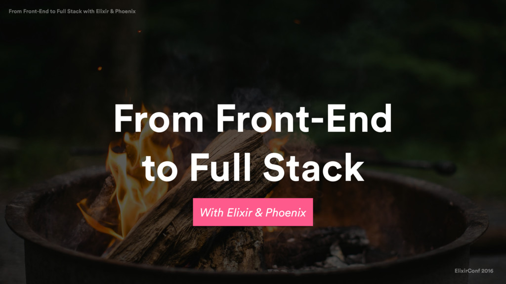 ElixirConf 2016 From Front-End to Full Stack wi...