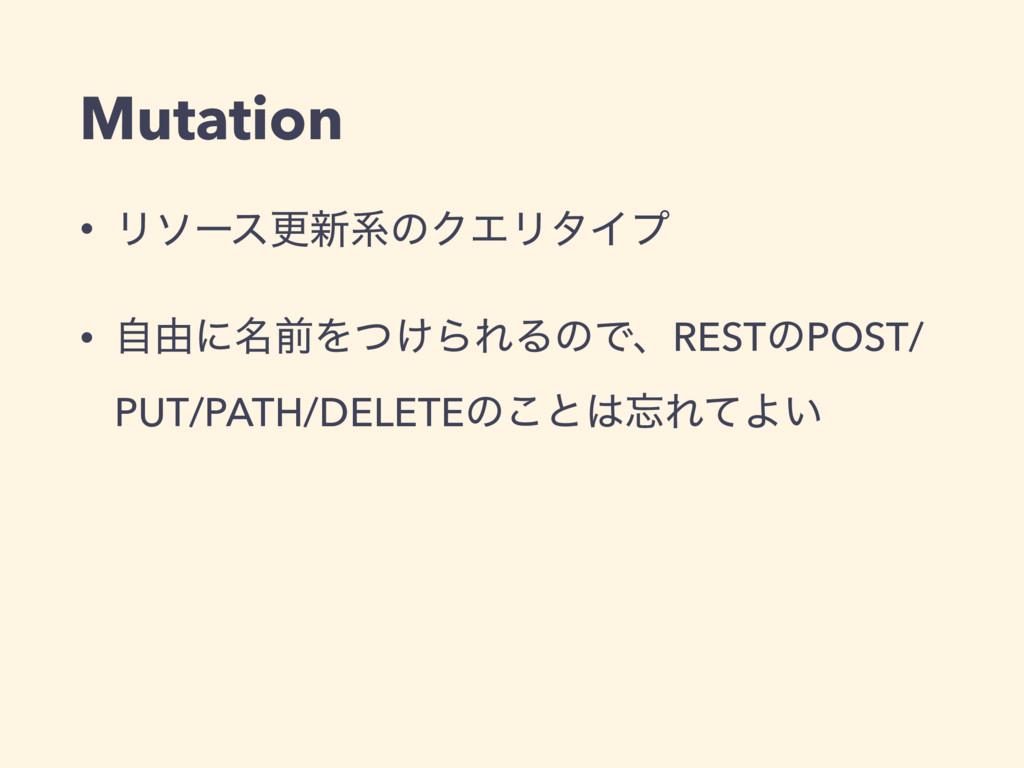 Mutation • Ϧιʔεߋ৽ܥͷΫΤϦλΠϓ • ࣗ༝ʹ໊લΛ͚ͭΒΕΔͷͰɺRESTͷ...