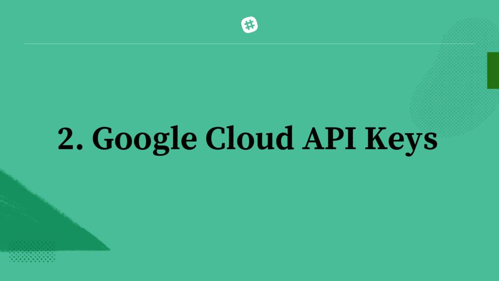 2. Google Cloud API Keys