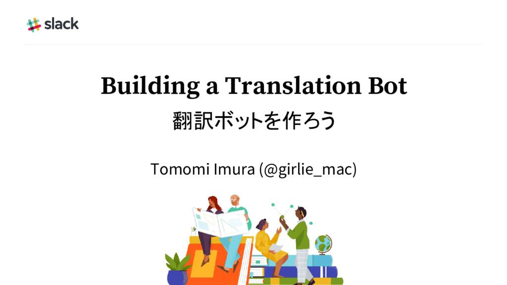 Building a Translation Bot 翻訳ボットを作ろう Tomomi Imu...