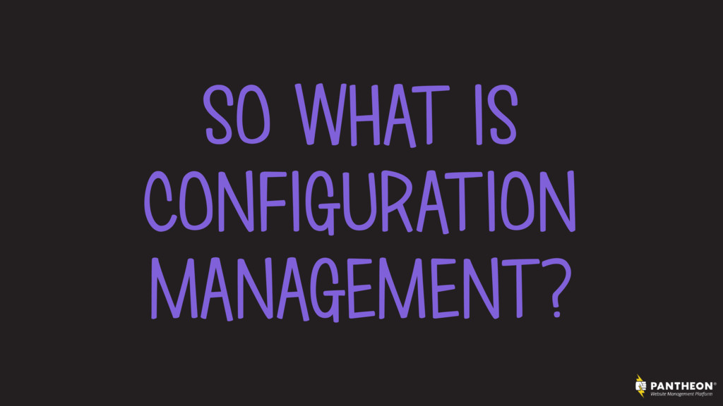 SO WHAT IS CONFIGURATION MANAGEMENT?