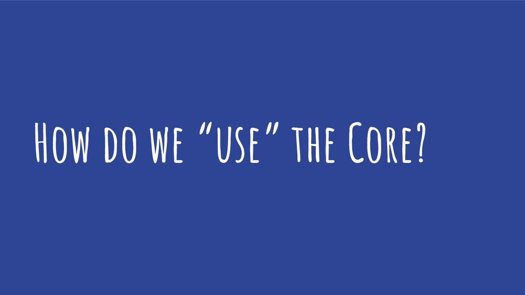 "How do we ""use"" the Core?"