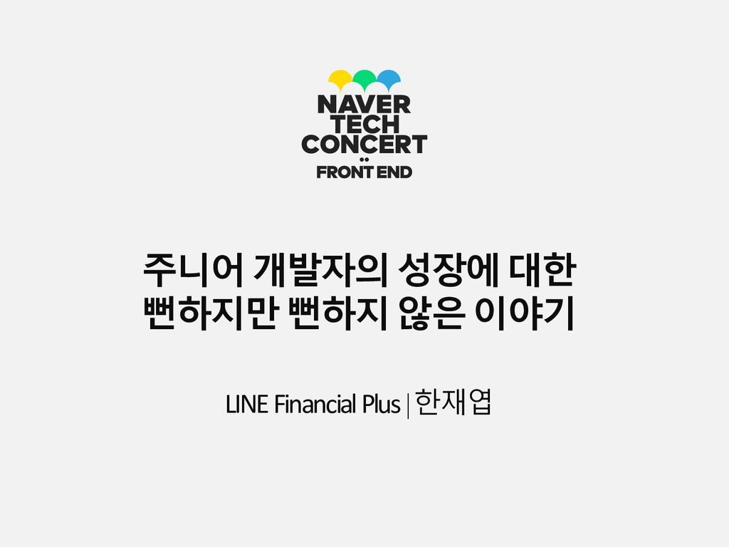 주니어개발자의성장에대한 뻔하지만뻔하지않은이야기 LINEFinancialPlus|한재엽
