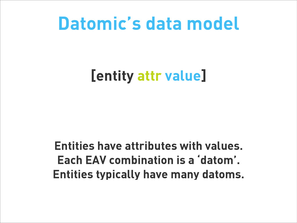 Datomic's data model [entity attr value] ! ! En...