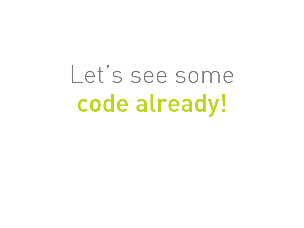 Let's see some  code already!