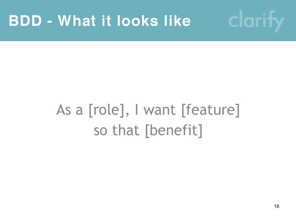 BDD - What it looks like 18 As a [role], I want...