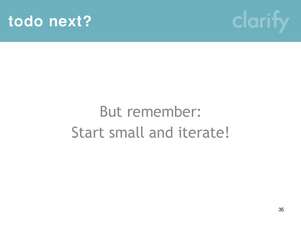 todo next? 35 But remember: Start small and ite...