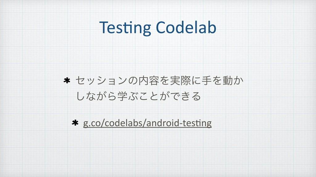 Tes=ng Codelab ηογϣϯͷ༰Λ࣮ࡍʹखΛಈ͔ ͠ͳ͕ΒֶͿ͜ͱ͕Ͱ͖Δ g....