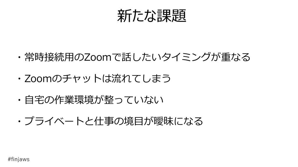 新たな課題 ・常時接続用のZoomで話したいタイミングが重なる ・Zoomのチャットは流れてし...