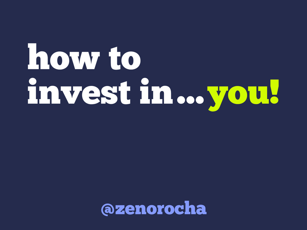 how to invest in…you! @zenorocha